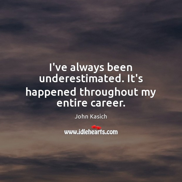 I've always been underestimated. It's happened throughout my entire career. John Kasich Picture Quote