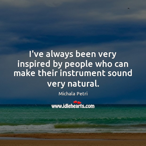 I've always been very inspired by people who can make their instrument sound very natural. Michala Petri Picture Quote