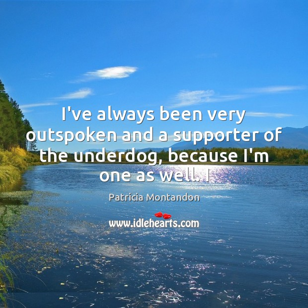 I've always been very outspoken and a supporter of the underdog, because Image