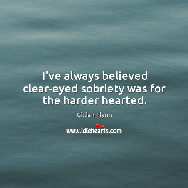 I've always believed clear-eyed sobriety was for the harder hearted. Image