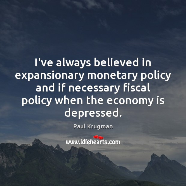 I've always believed in expansionary monetary policy and if necessary fiscal policy Image