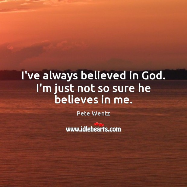 Image, I've always believed in God. I'm just not so sure he believes in me.