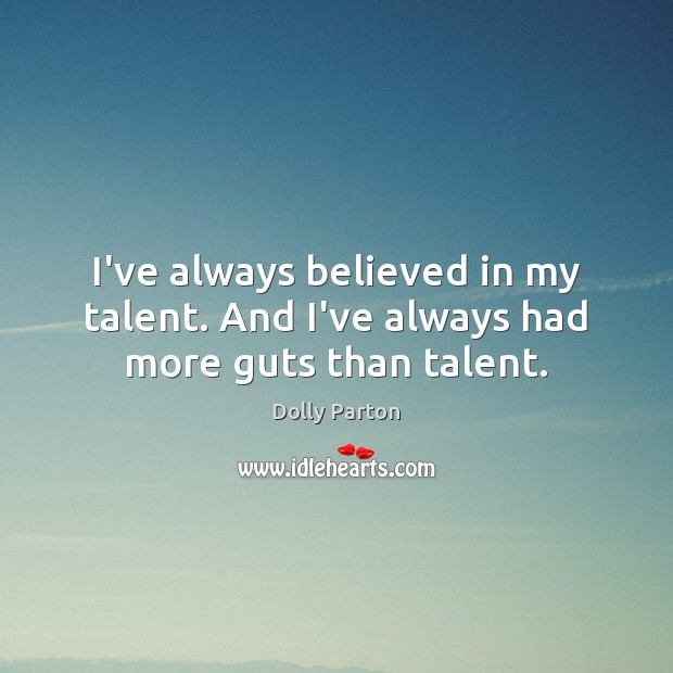 Image, I've always believed in my talent. And I've always had more guts than talent.