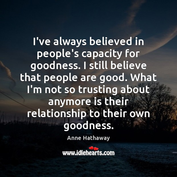 I've always believed in people's capacity for goodness. I still believe that Anne Hathaway Picture Quote