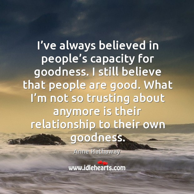 Image, I've always believed in people's capacity for goodness. I still believe that people are good.