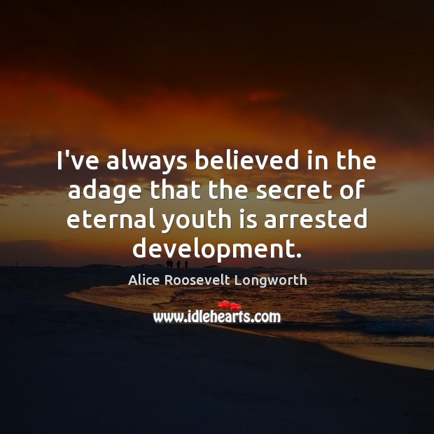 Image, I've always believed in the adage that the secret of eternal youth