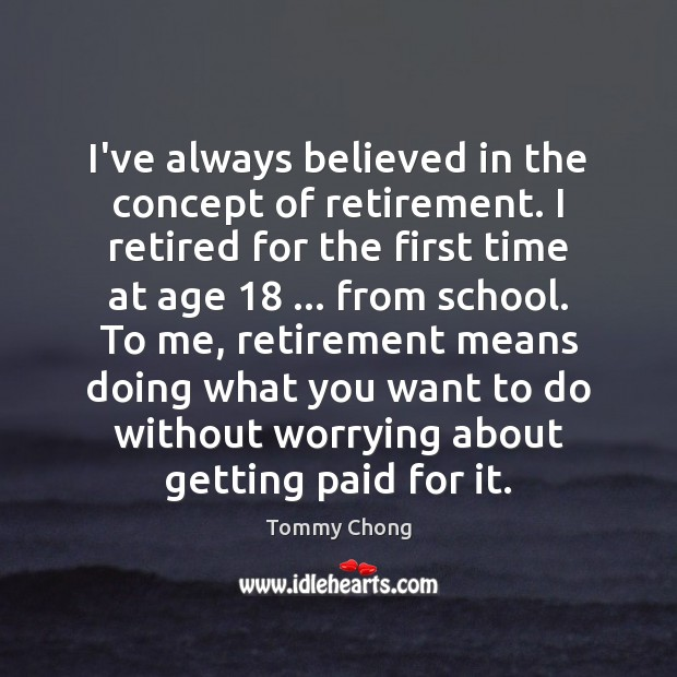 I've always believed in the concept of retirement. I retired for the Retirement Quotes Image
