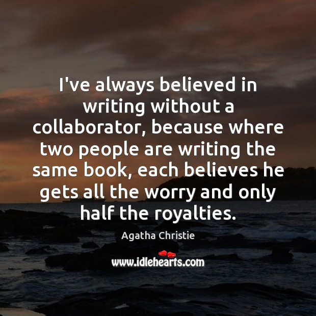 I've always believed in writing without a collaborator, because where two people Agatha Christie Picture Quote