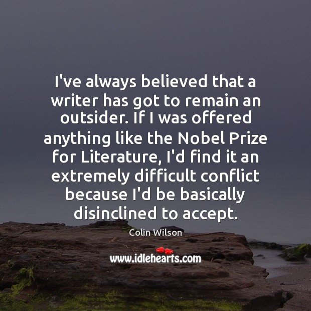 I've always believed that a writer has got to remain an outsider. Colin Wilson Picture Quote