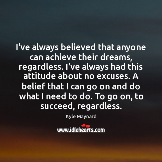 I've always believed that anyone can achieve their dreams, regardless. I've always Image