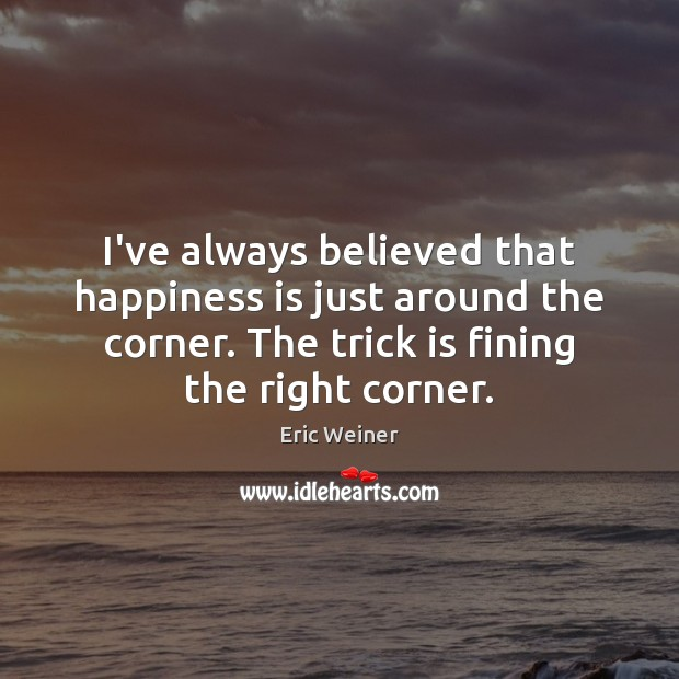 I've always believed that happiness is just around the corner. The trick Image