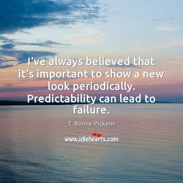 I've always believed that it's important to show a new look periodically. T. Boone Pickens Picture Quote