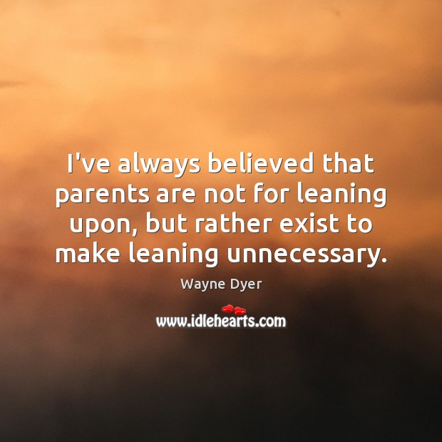 I've always believed that parents are not for leaning upon, but rather Wayne Dyer Picture Quote