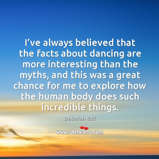 I've always believed that the facts about dancing are more interesting than the myths Deborah Bull Picture Quote