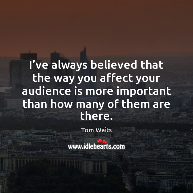 I've always believed that the way you affect your audience is Image