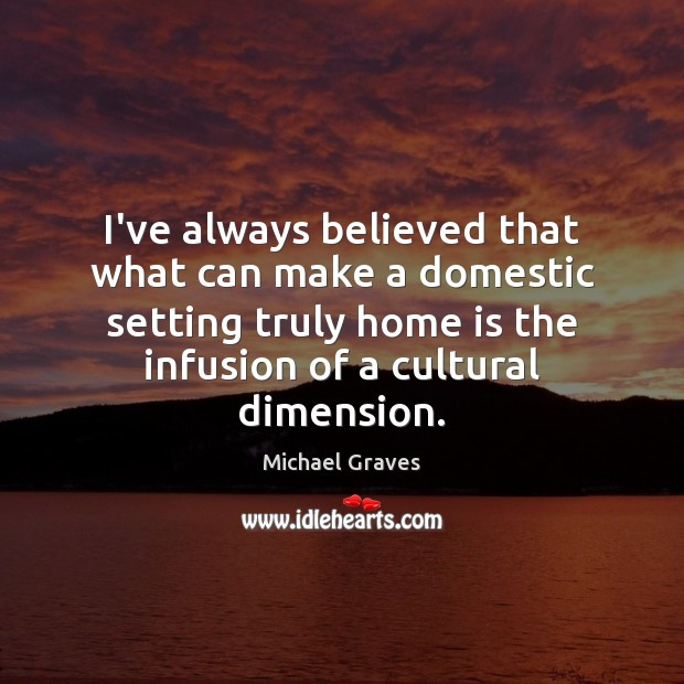 I've always believed that what can make a domestic setting truly home Home Quotes Image