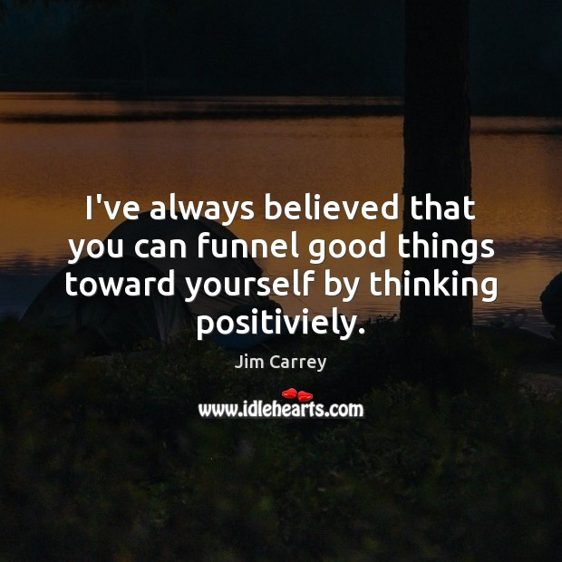 I've always believed that you can funnel good things toward yourself by Jim Carrey Picture Quote