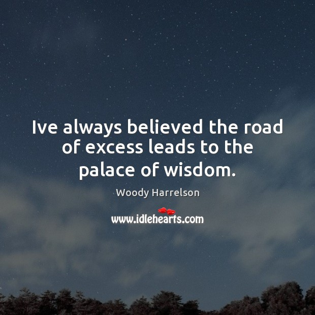 Image, Ive always believed the road of excess leads to the palace of wisdom.