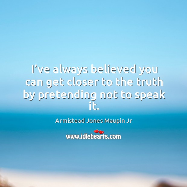 I've always believed you can get closer to the truth by pretending not to speak it. Image