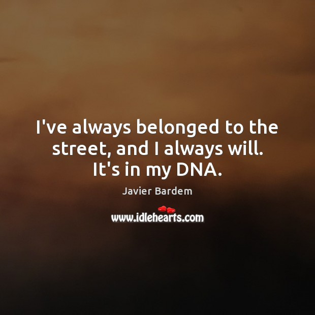 I've always belonged to the street, and I always will. It's in my DNA. Javier Bardem Picture Quote