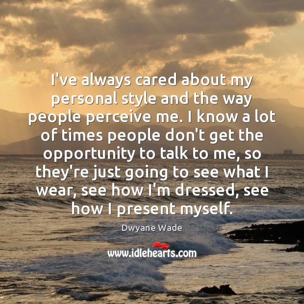 I've always cared about my personal style and the way people perceive Dwyane Wade Picture Quote
