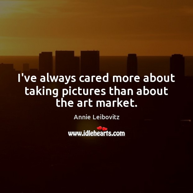I've always cared more about taking pictures than about the art market. Annie Leibovitz Picture Quote