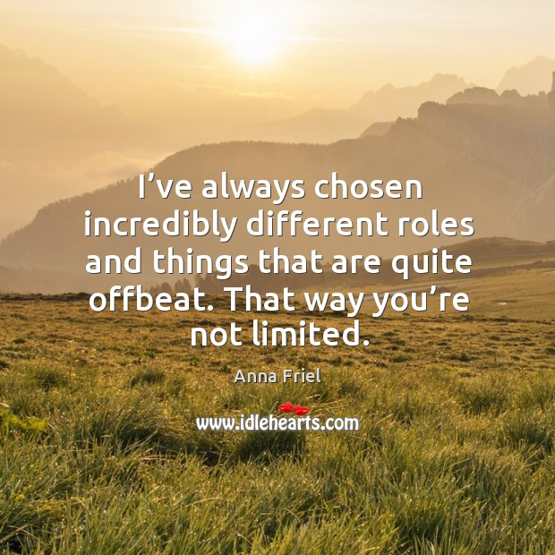 I've always chosen incredibly different roles and things that are quite offbeat. Anna Friel Picture Quote