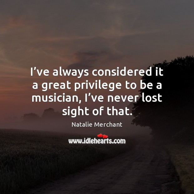 I've always considered it a great privilege to be a musician, Natalie Merchant Picture Quote
