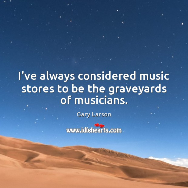 Image, I've always considered music stores to be the graveyards of musicians.