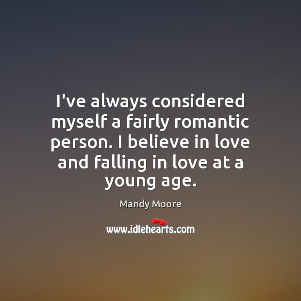 I've always considered myself a fairly romantic person. I believe in love Mandy Moore Picture Quote