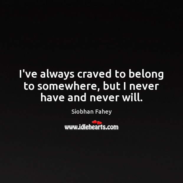 I've always craved to belong to somewhere, but I never have and never will. Siobhan Fahey Picture Quote
