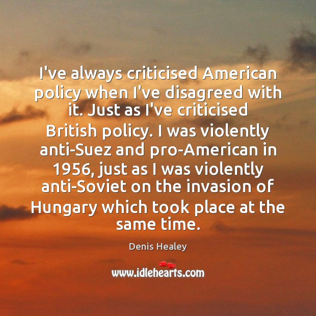 I've always criticised American policy when I've disagreed with it. Just as Denis Healey Picture Quote