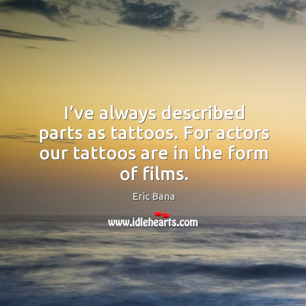 I've always described parts as tattoos. For actors our tattoos are in the form of films. Image