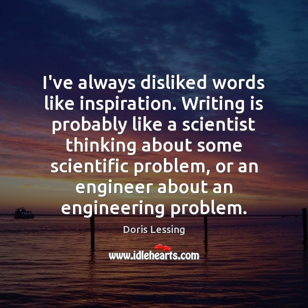 I've always disliked words like inspiration. Writing is probably like a scientist Doris Lessing Picture Quote