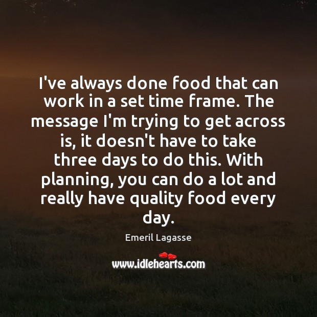 I've always done food that can work in a set time frame. Emeril Lagasse Picture Quote