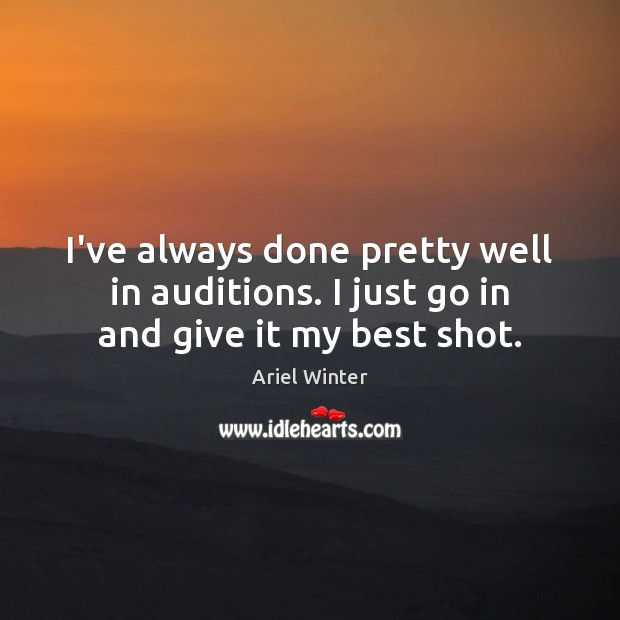 I've always done pretty well in auditions. I just go in and give it my best shot. Ariel Winter Picture Quote