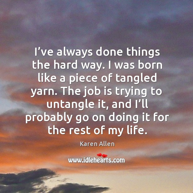 I've always done things the hard way. I was born like a piece of tangled yarn. Image