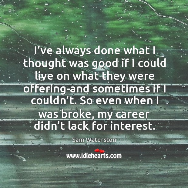I've always done what I thought was good if I could live on what they were offering-and sometimes if I couldn't. Sam Waterston Picture Quote