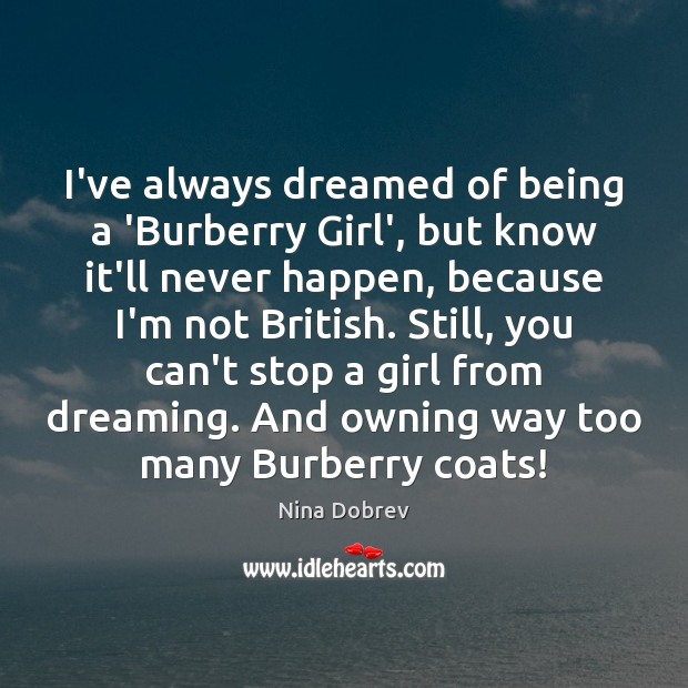 I've always dreamed of being a 'Burberry Girl', but know it'll never Nina Dobrev Picture Quote