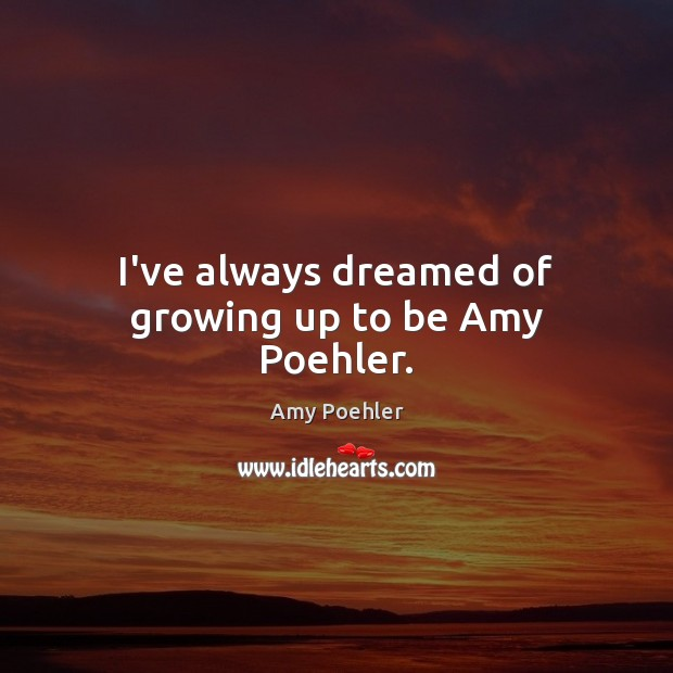 Image, I've always dreamed of growing up to be Amy Poehler.