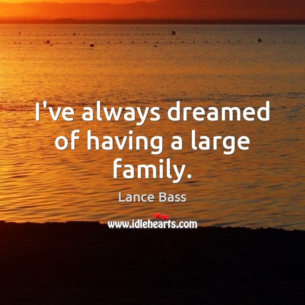 I've always dreamed of having a large family. Lance Bass Picture Quote