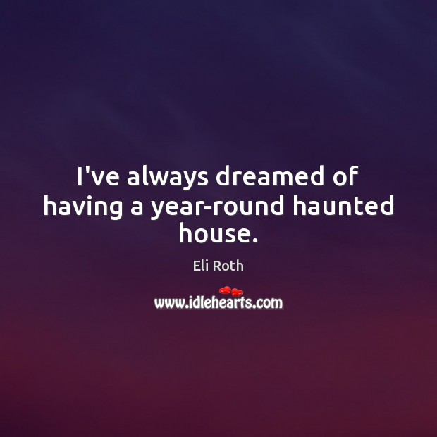 Image, I've always dreamed of having a year-round haunted house.