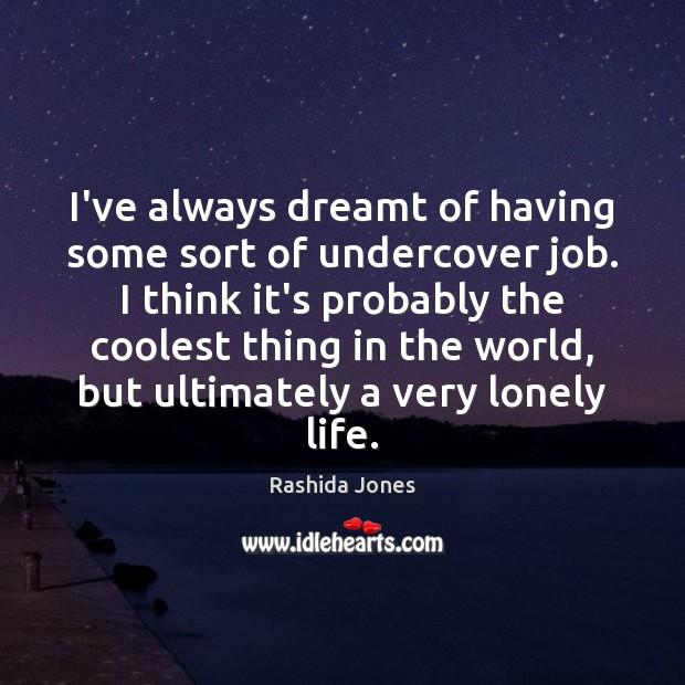 I've always dreamt of having some sort of undercover job. I think Rashida Jones Picture Quote