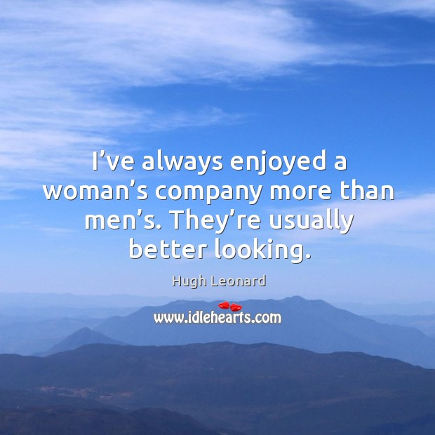 Image, I've always enjoyed a woman's company more than men's. They're usually better looking.