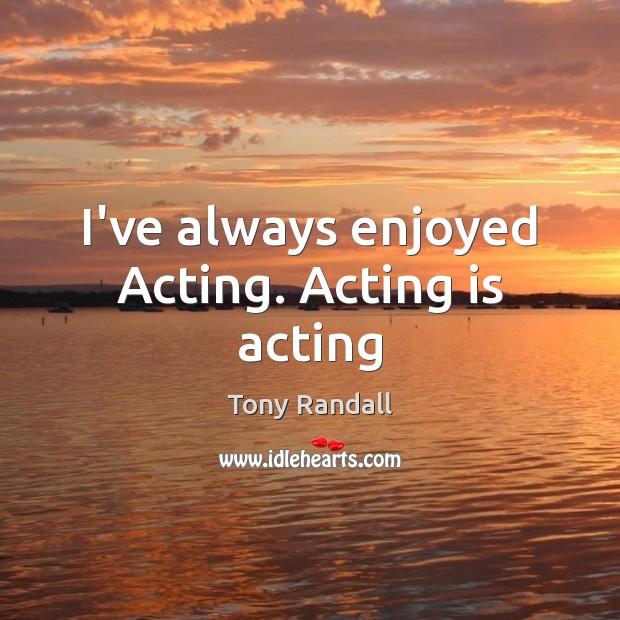 I've always enjoyed Acting. Acting is acting Image