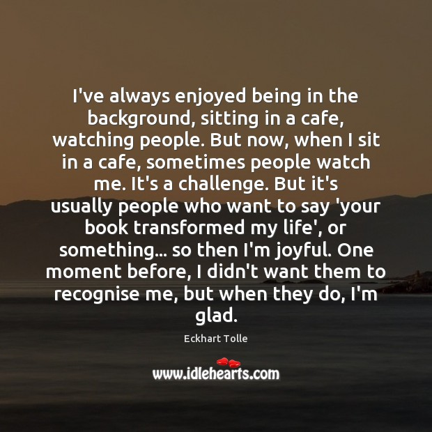 I've always enjoyed being in the background, sitting in a cafe, watching Eckhart Tolle Picture Quote
