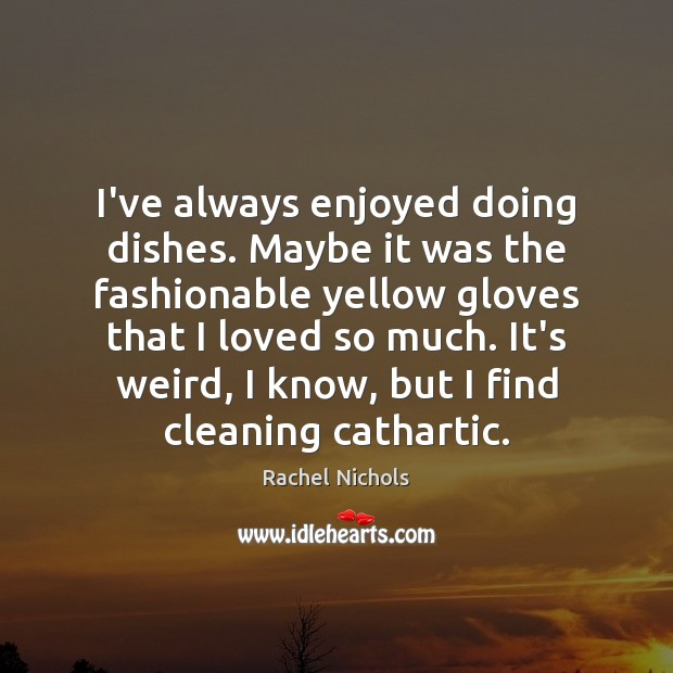 Image, I've always enjoyed doing dishes. Maybe it was the fashionable yellow gloves