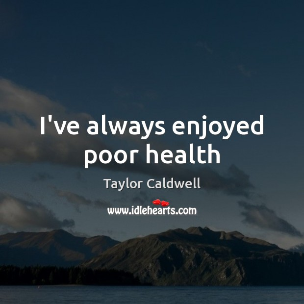 I've always enjoyed poor health Taylor Caldwell Picture Quote