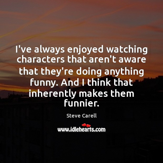 I've always enjoyed watching characters that aren't aware that they're doing anything Steve Carell Picture Quote