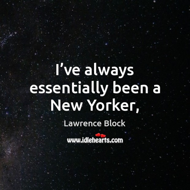 I've always essentially been a New Yorker, Lawrence Block Picture Quote